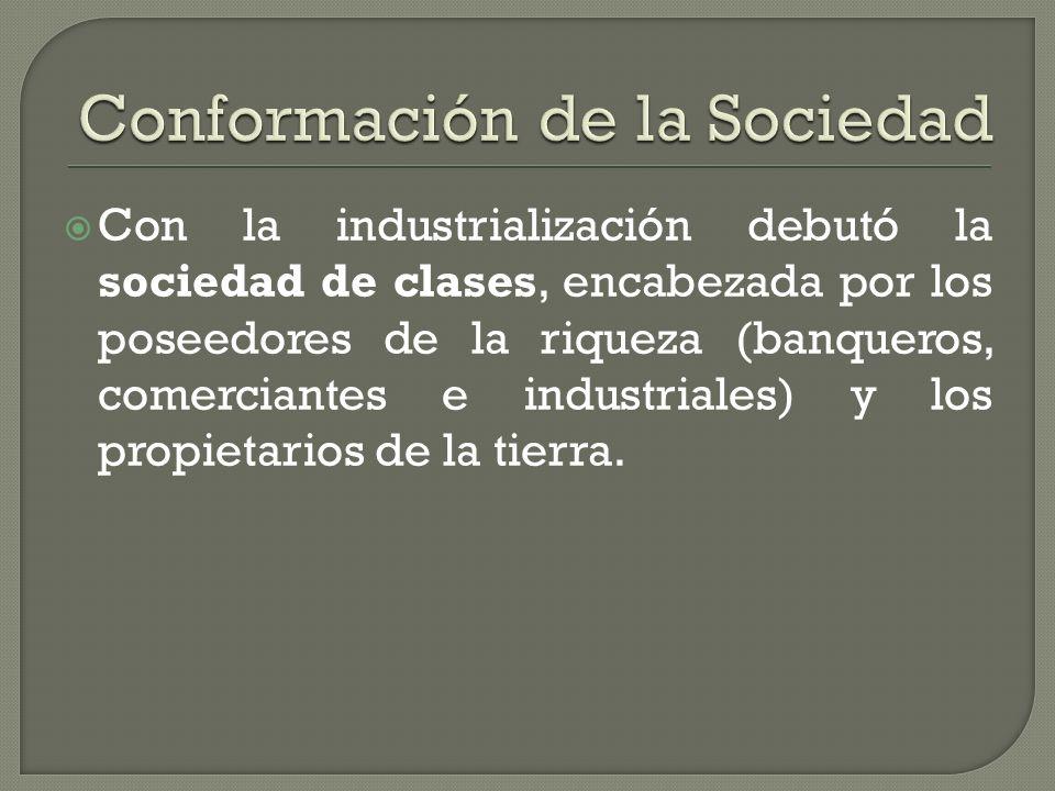 Con la industrialización debutó la sociedad de clases, encabezada por los poseedores de la riqueza (banqueros, comerciantes e industriales) y los prop