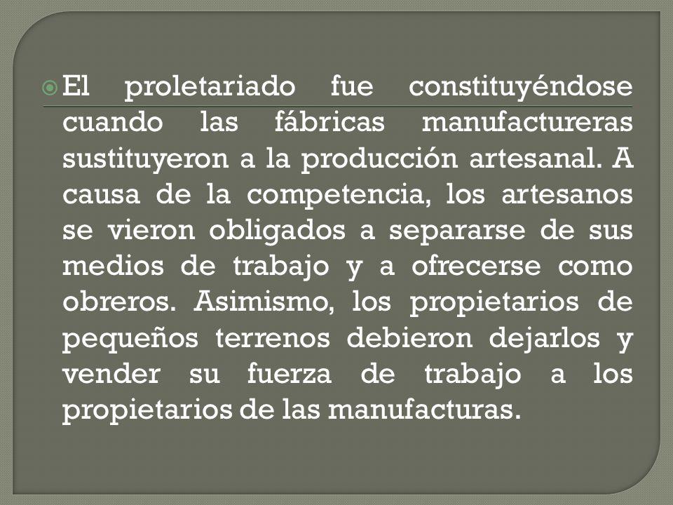 El proletariado fue constituyéndose cuando las fábricas manufactureras sustituyeron a la producción artesanal. A causa de la competencia, los artesano
