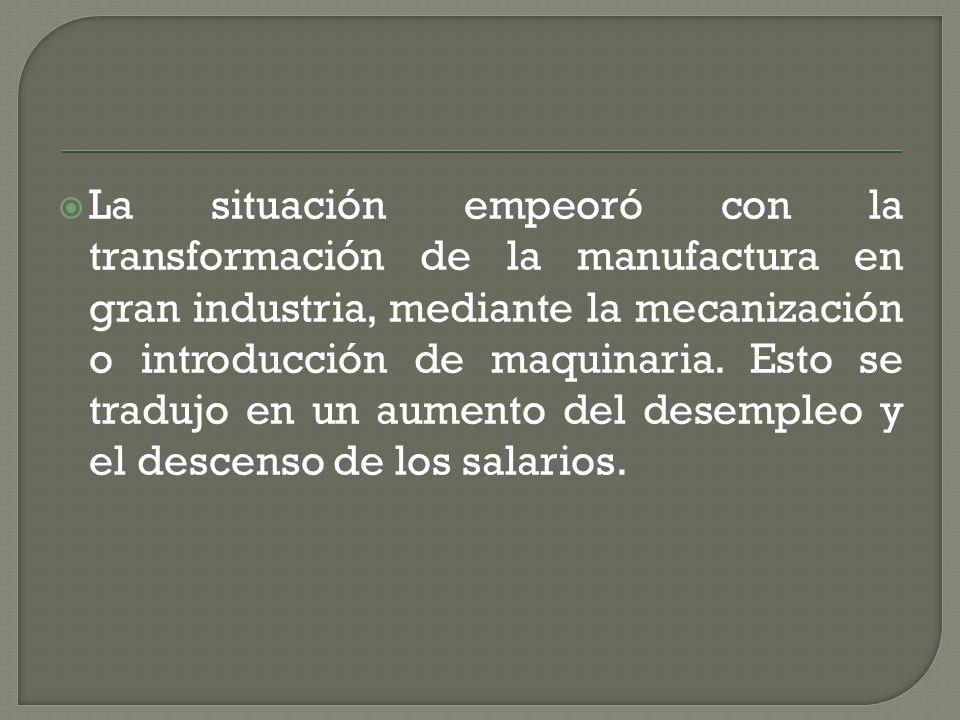 La situación empeoró con la transformación de la manufactura en gran industria, mediante la mecanización o introducción de maquinaria. Esto se tradujo