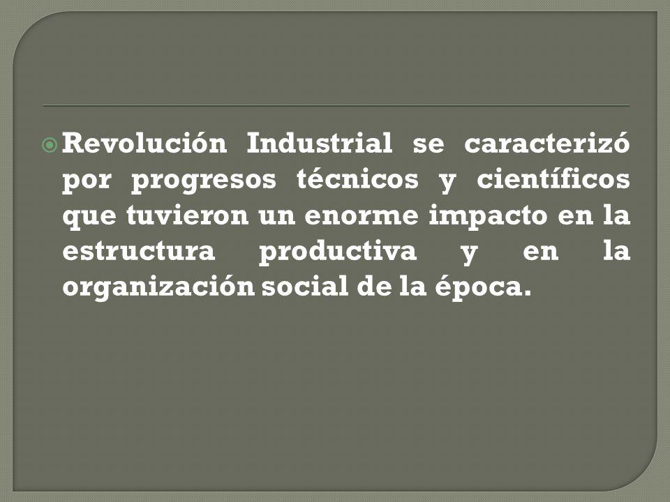 Revolución Industrial se caracterizó por progresos técnicos y científicos que tuvieron un enorme impacto en la estructura productiva y en la organizac
