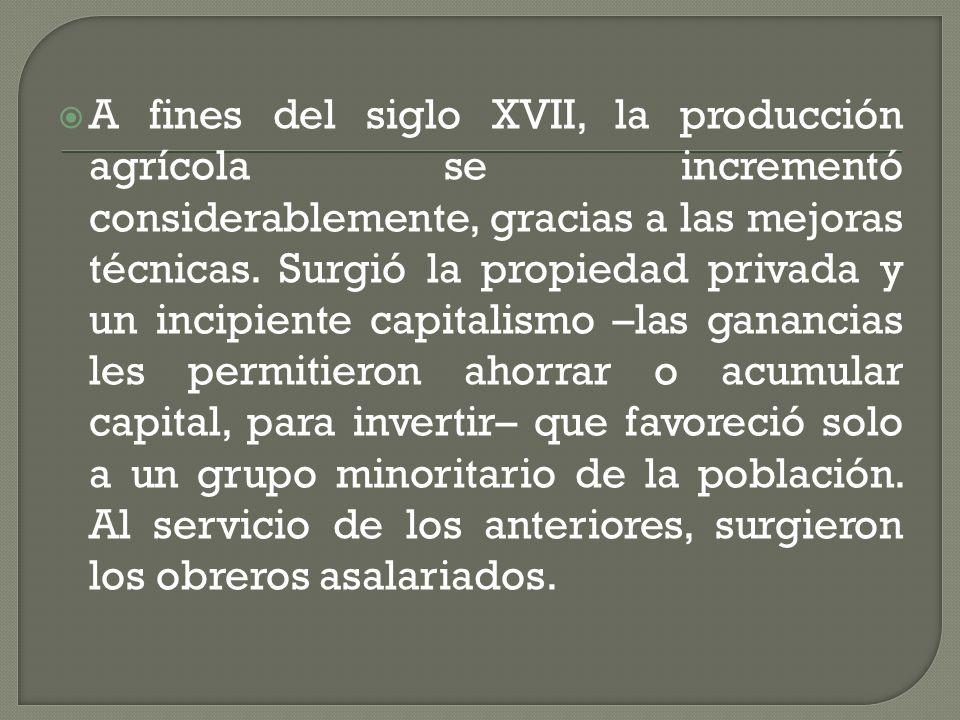 A fines del siglo XVII, la producción agrícola se incrementó considerablemente, gracias a las mejoras técnicas. Surgió la propiedad privada y un incip