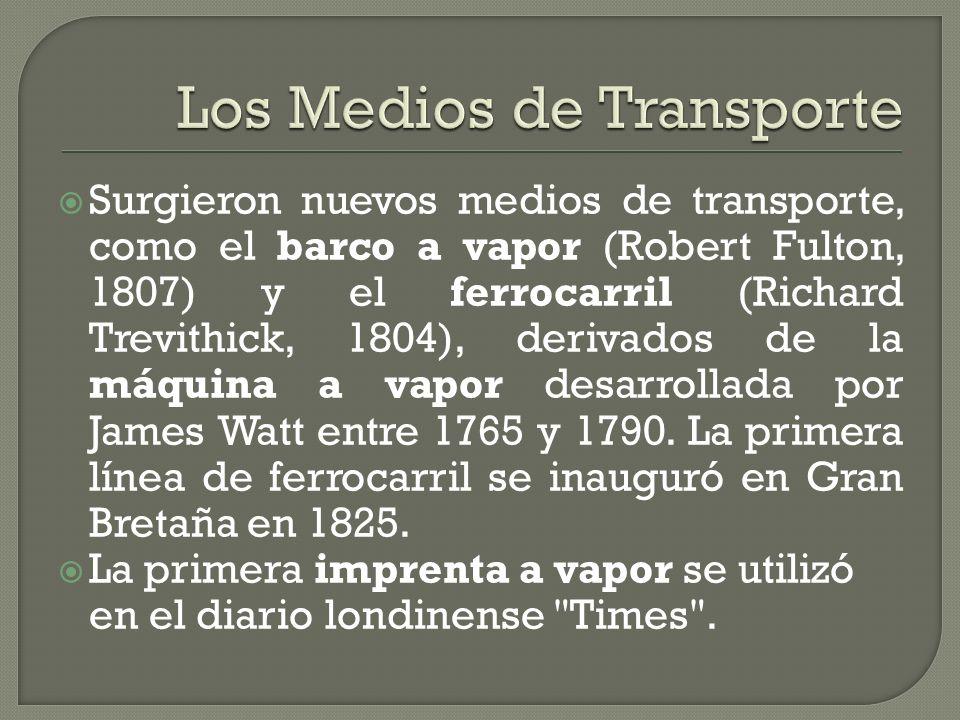 Surgieron nuevos medios de transporte, como el barco a vapor (Robert Fulton, 1807) y el ferrocarril (Richard Trevithick, 1804), derivados de la máquin