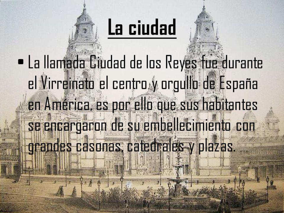La ciudad La llamada Ciudad de los Reyes fue durante el Virreinato el centro y orgullo de España en América, es por ello que sus habitantes se encarga