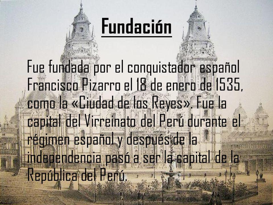 Fundación Fue fundada por el conquistador español Francisco Pizarro el 18 de enero de 1535, como la «Ciudad de los Reyes». Fue la capital del Virreina