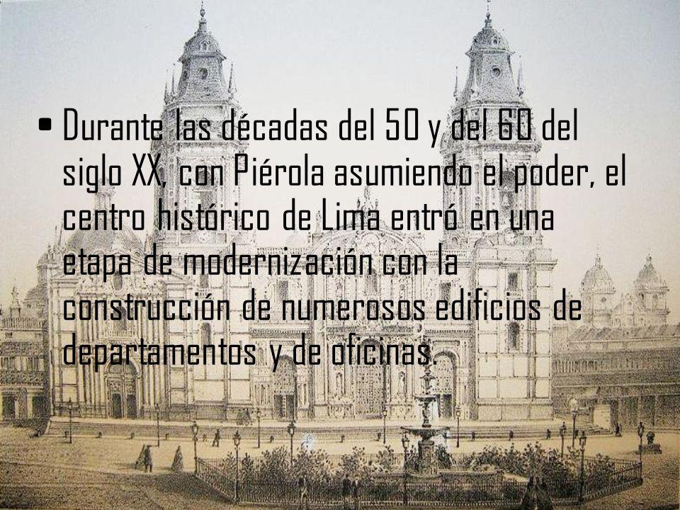 Durante las décadas del 50 y del 60 del siglo XX, con Piérola asumiendo el poder, el centro histórico de Lima entró en una etapa de modernización con