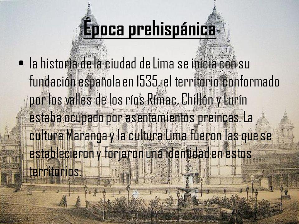 Época prehispánica la historia de la ciudad de Lima se inicia con su fundación española en 1535, el territorio conformado por los valles de los ríos R