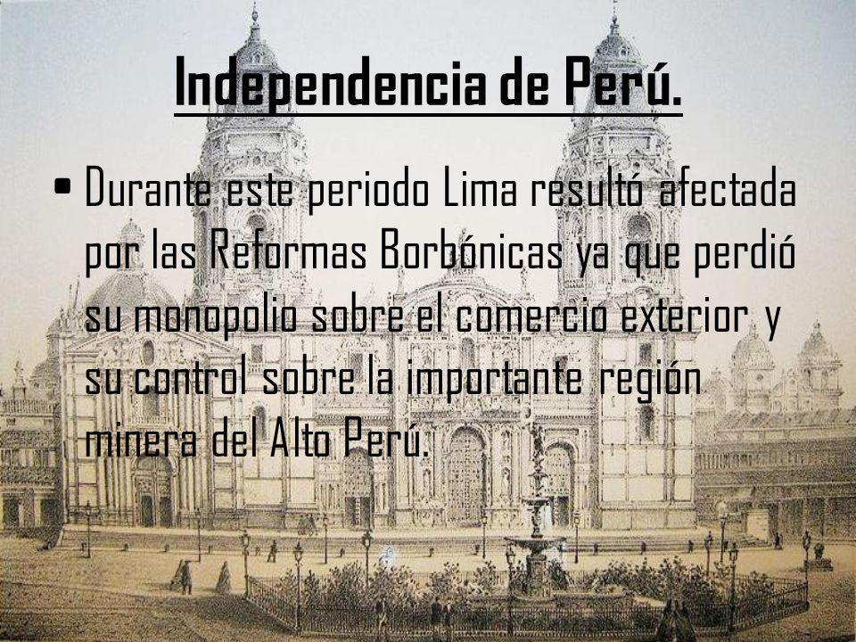 Independencia de Perú. Durante este periodo Lima resultó afectada por las Reformas Borbónicas ya que perdió su monopolio sobre el comercio exterior y