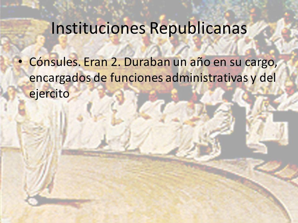 Instituciones Republicanas Cónsules. Eran 2. Duraban un año en su cargo, encargados de funciones administrativas y del ejercito