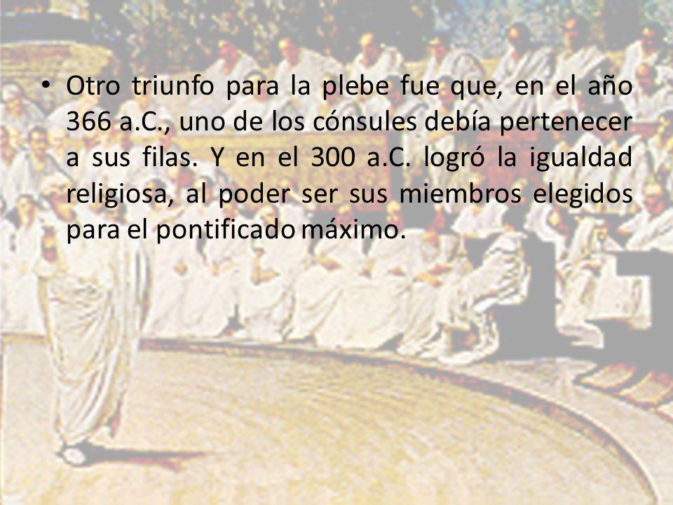 Otro triunfo para la plebe fue que, en el año 366 a.C., uno de los cónsules debía pertenecer a sus filas. Y en el 300 a.C. logró la igualdad religiosa