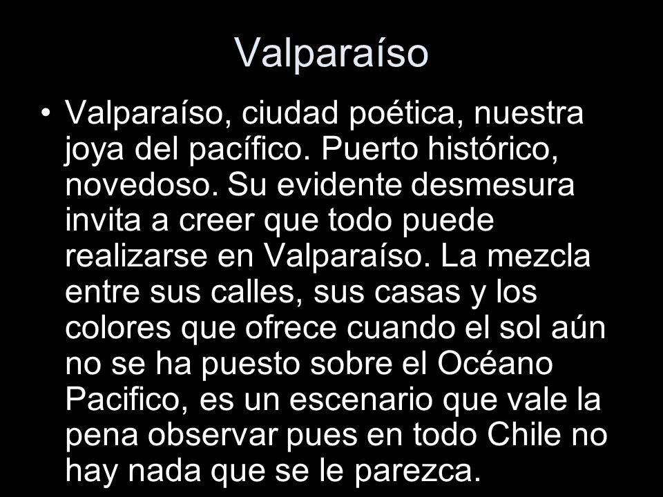 Valparaíso Valparaíso, ciudad poética, nuestra joya del pacífico. Puerto histórico, novedoso. Su evidente desmesura invita a creer que todo puede real