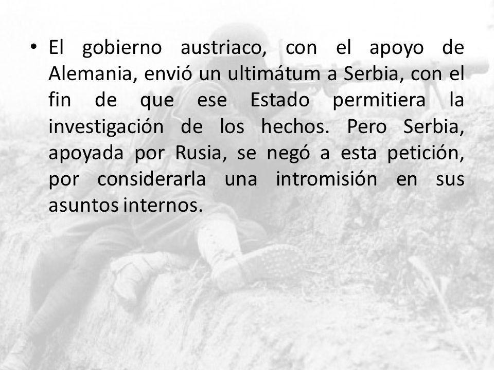 El gobierno austriaco, con el apoyo de Alemania, envió un ultimátum a Serbia, con el fin de que ese Estado permitiera la investigación de los hechos.