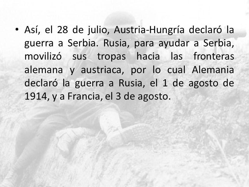 Así, el 28 de julio, Austria-Hungría declaró la guerra a Serbia. Rusia, para ayudar a Serbia, movilizó sus tropas hacia las fronteras alemana y austri
