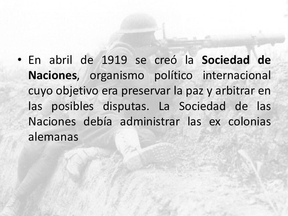 En abril de 1919 se creó la Sociedad de Naciones, organismo político internacional cuyo objetivo era preservar la paz y arbitrar en las posibles dispu