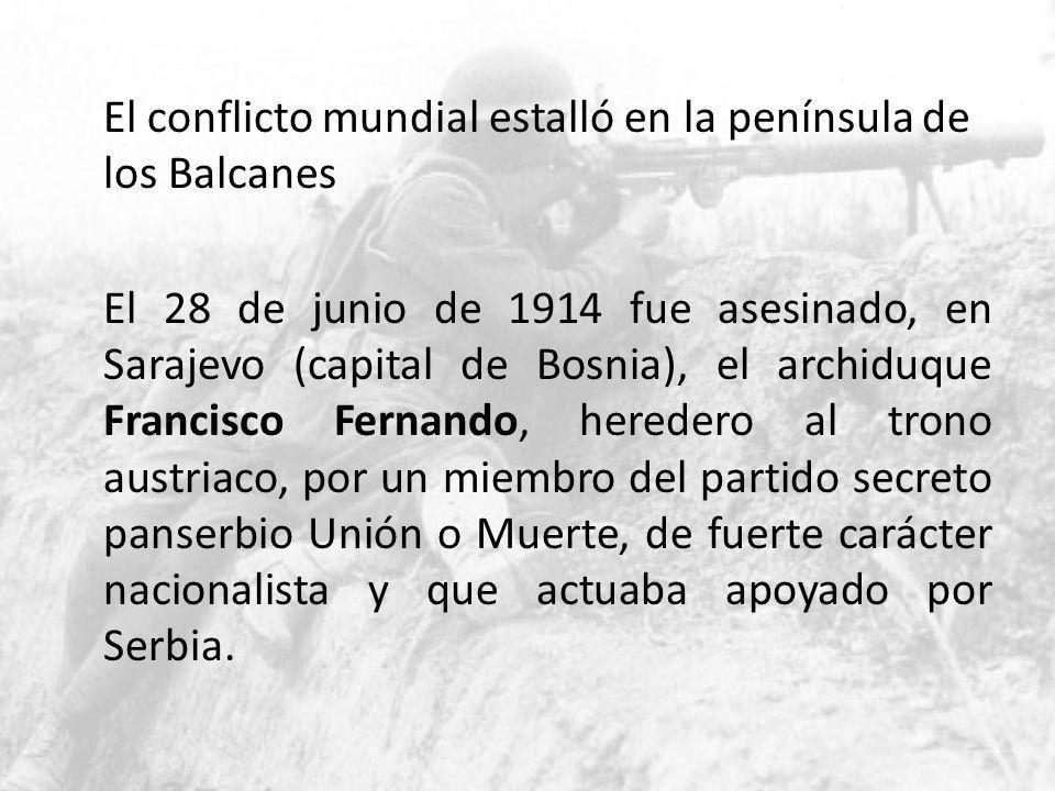 El conflicto mundial estalló en la península de los Balcanes El 28 de junio de 1914 fue asesinado, en Sarajevo (capital de Bosnia), el archiduque Fran