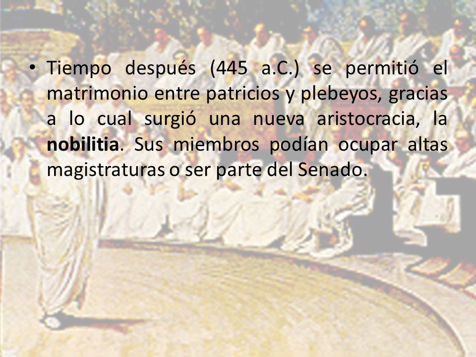 Tiempo después (445 a.C.) se permitió el matrimonio entre patricios y plebeyos, gracias a lo cual surgió una nueva aristocracia, la nobilitia.