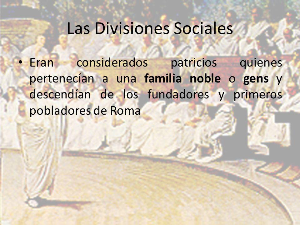 Las Divisiones Sociales Eran considerados patricios quienes pertenecían a una familia noble o gens y descendían de los fundadores y primeros pobladores de Roma