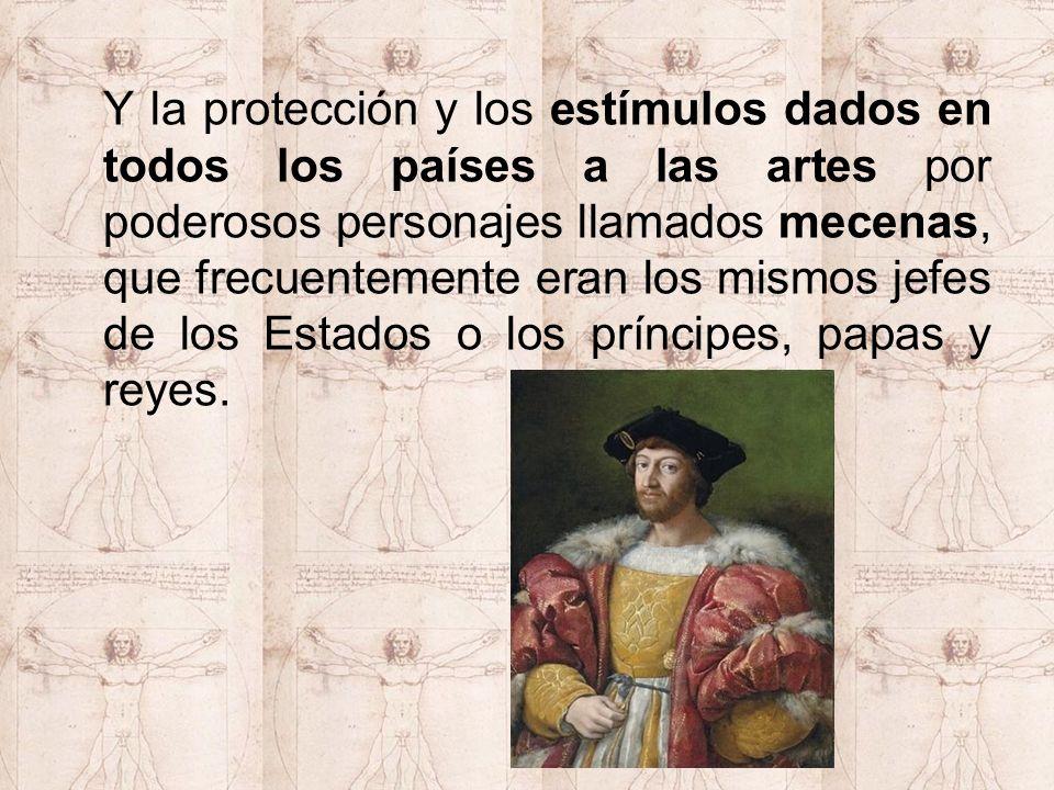Y la protección y los estímulos dados en todos los países a las artes por poderosos personajes llamados mecenas, que frecuentemente eran los mismos jefes de los Estados o los príncipes, papas y reyes.
