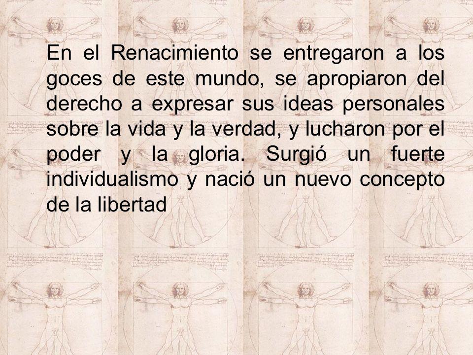 En el Renacimiento se entregaron a los goces de este mundo, se apropiaron del derecho a expresar sus ideas personales sobre la vida y la verdad, y luc
