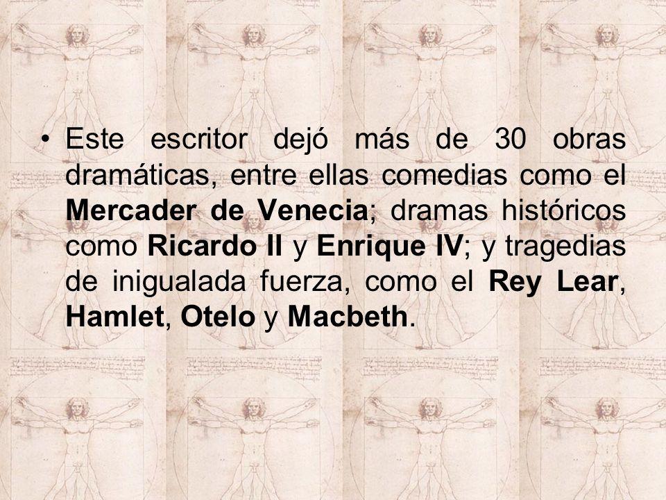 Este escritor dejó más de 30 obras dramáticas, entre ellas comedias como el Mercader de Venecia; dramas históricos como Ricardo II y Enrique IV; y tragedias de inigualada fuerza, como el Rey Lear, Hamlet, Otelo y Macbeth.