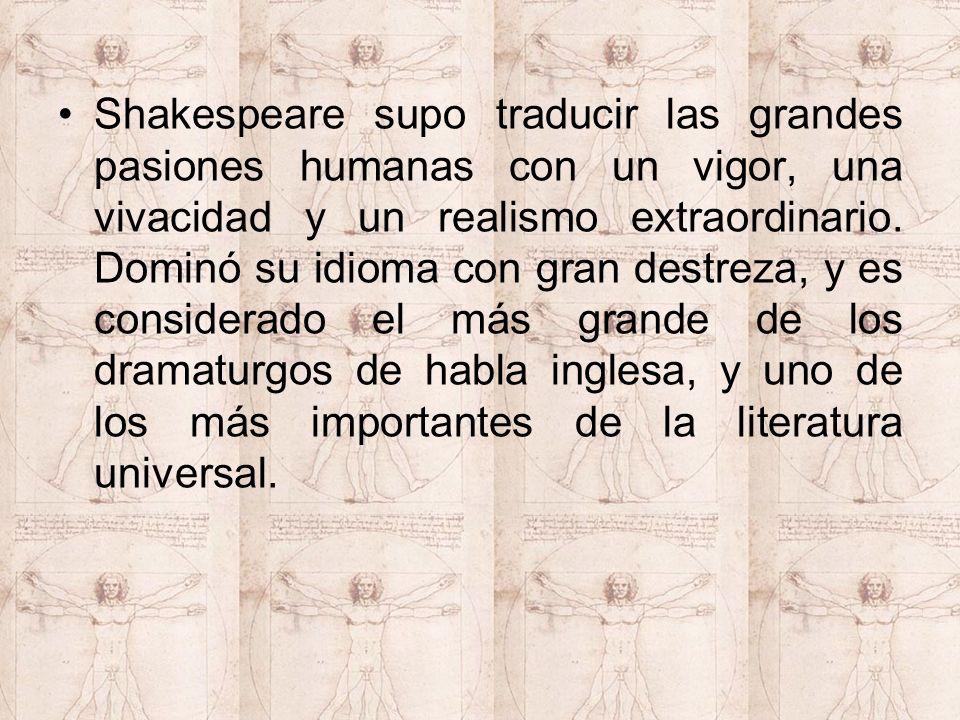 Shakespeare supo traducir las grandes pasiones humanas con un vigor, una vivacidad y un realismo extraordinario. Dominó su idioma con gran destreza, y