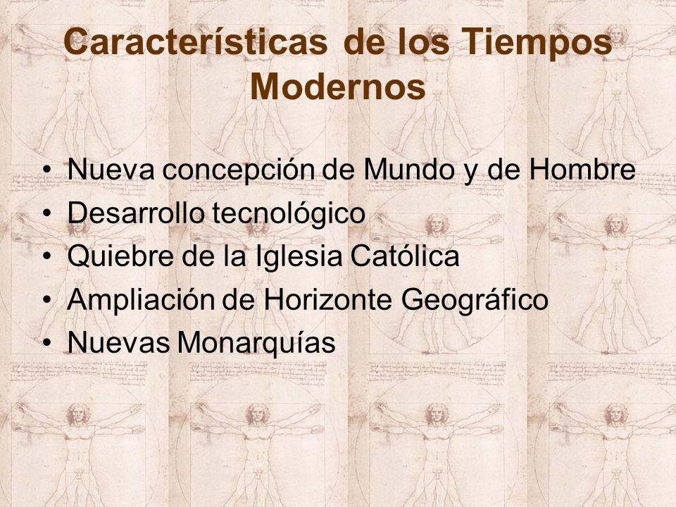 Características de los Tiempos Modernos Nueva concepción de Mundo y de Hombre Desarrollo tecnológico Quiebre de la Iglesia Católica Ampliación de Horizonte Geográfico Nuevas Monarquías