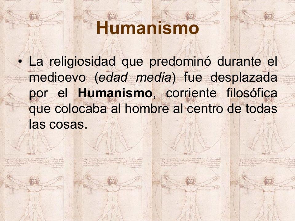 Humanismo La religiosidad que predominó durante el medioevo (edad media) fue desplazada por el Humanismo, corriente filosófica que colocaba al hombre al centro de todas las cosas.