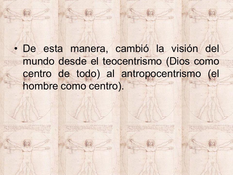 De esta manera, cambió la visión del mundo desde el teocentrismo (Dios como centro de todo) al antropocentrismo (el hombre como centro).