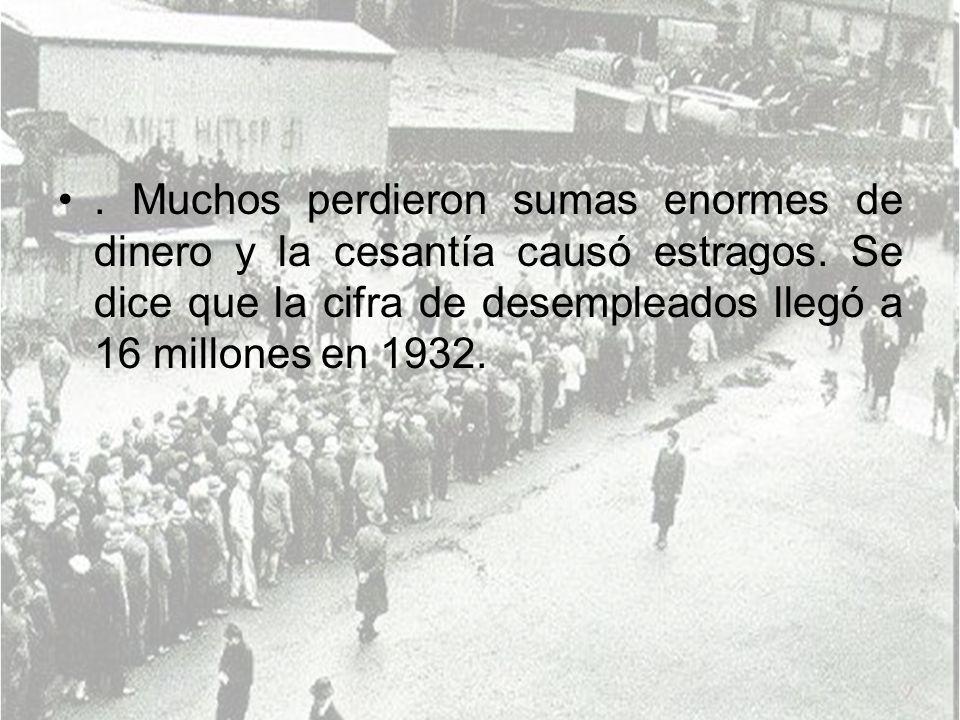 . Muchos perdieron sumas enormes de dinero y la cesantía causó estragos. Se dice que la cifra de desempleados llegó a 16 millones en 1932.