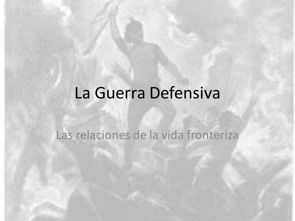 La Guerra Defensiva Las relaciones de la vida fronteriza