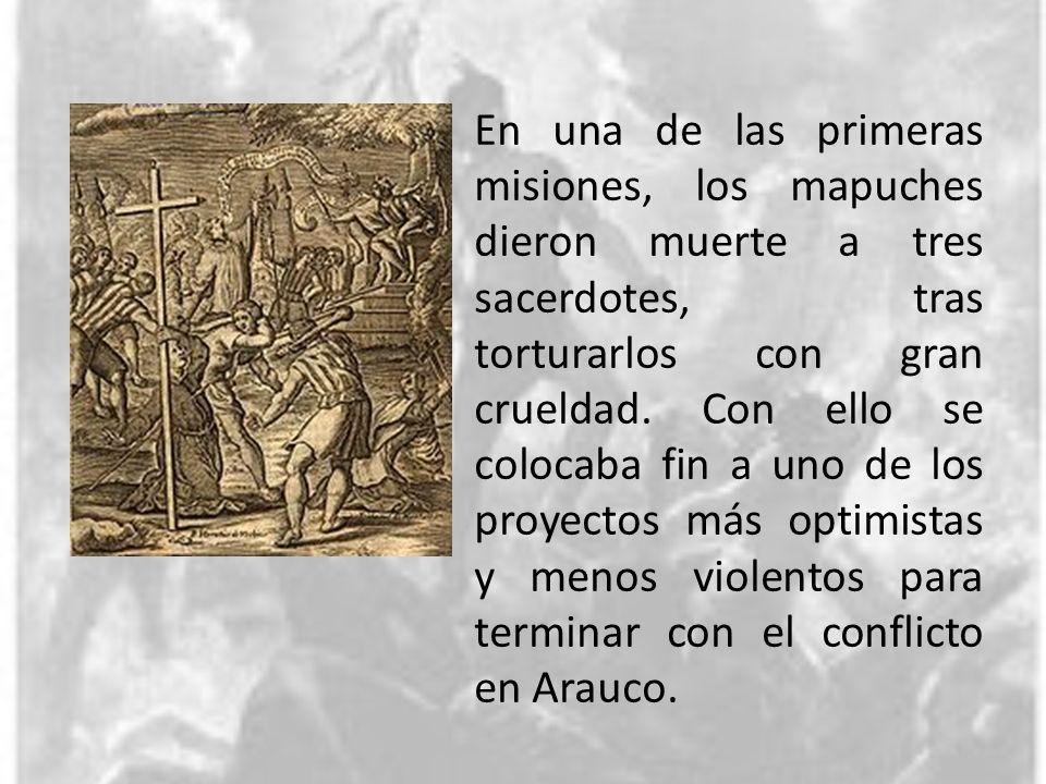 En una de las primeras misiones, los mapuches dieron muerte a tres sacerdotes, tras torturarlos con gran crueldad. Con ello se colocaba fin a uno de l