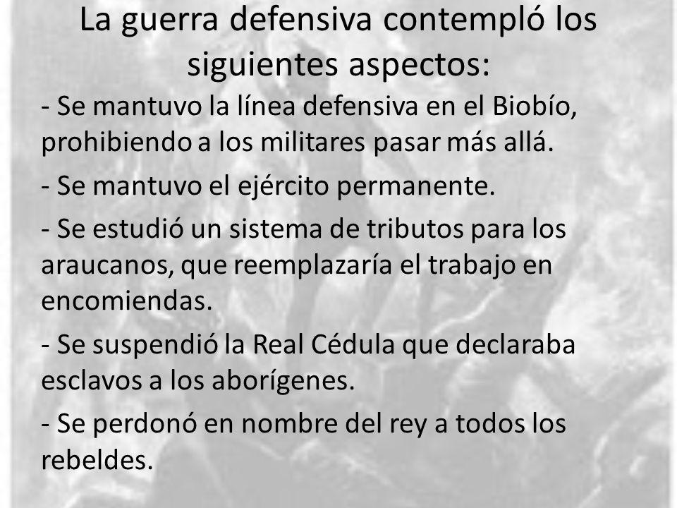 La guerra defensiva contempló los siguientes aspectos: - Se mantuvo la línea defensiva en el Biobío, prohibiendo a los militares pasar más allá. - Se