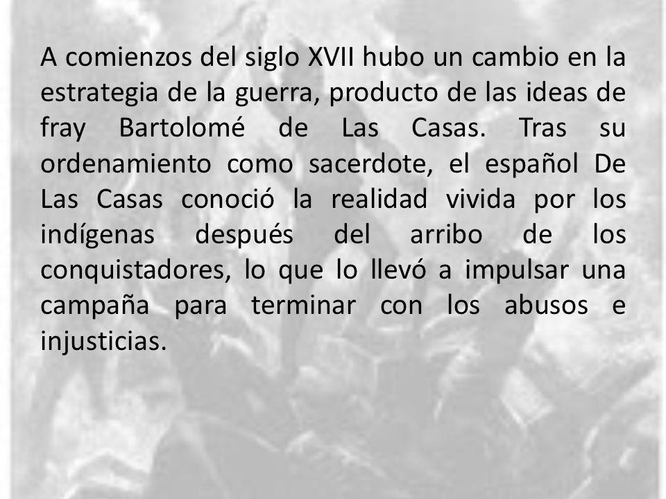 A comienzos del siglo XVII hubo un cambio en la estrategia de la guerra, producto de las ideas de fray Bartolomé de Las Casas. Tras su ordenamiento co