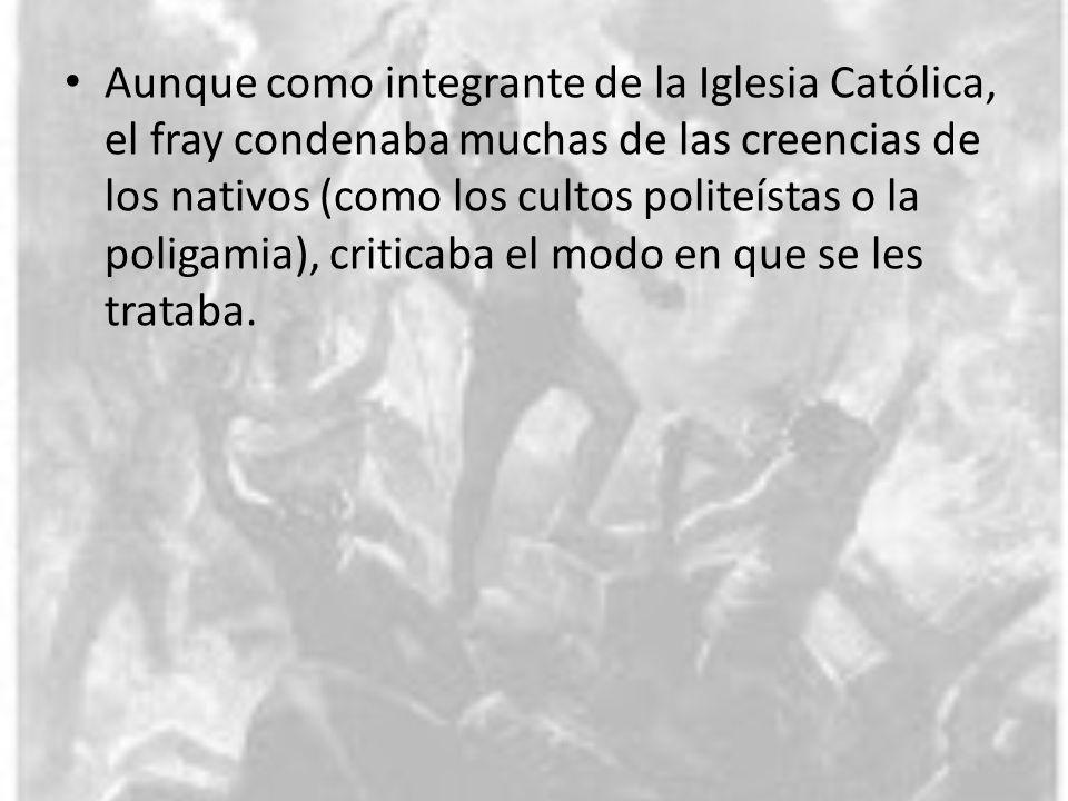 Aunque como integrante de la Iglesia Católica, el fray condenaba muchas de las creencias de los nativos (como los cultos politeístas o la poligamia),