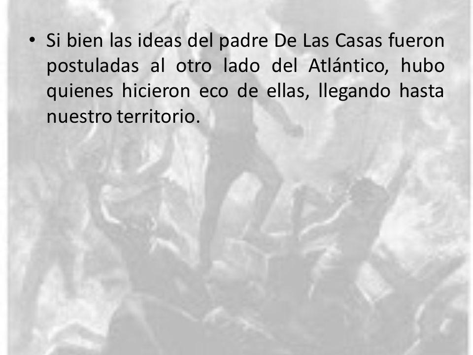 Si bien las ideas del padre De Las Casas fueron postuladas al otro lado del Atlántico, hubo quienes hicieron eco de ellas, llegando hasta nuestro terr