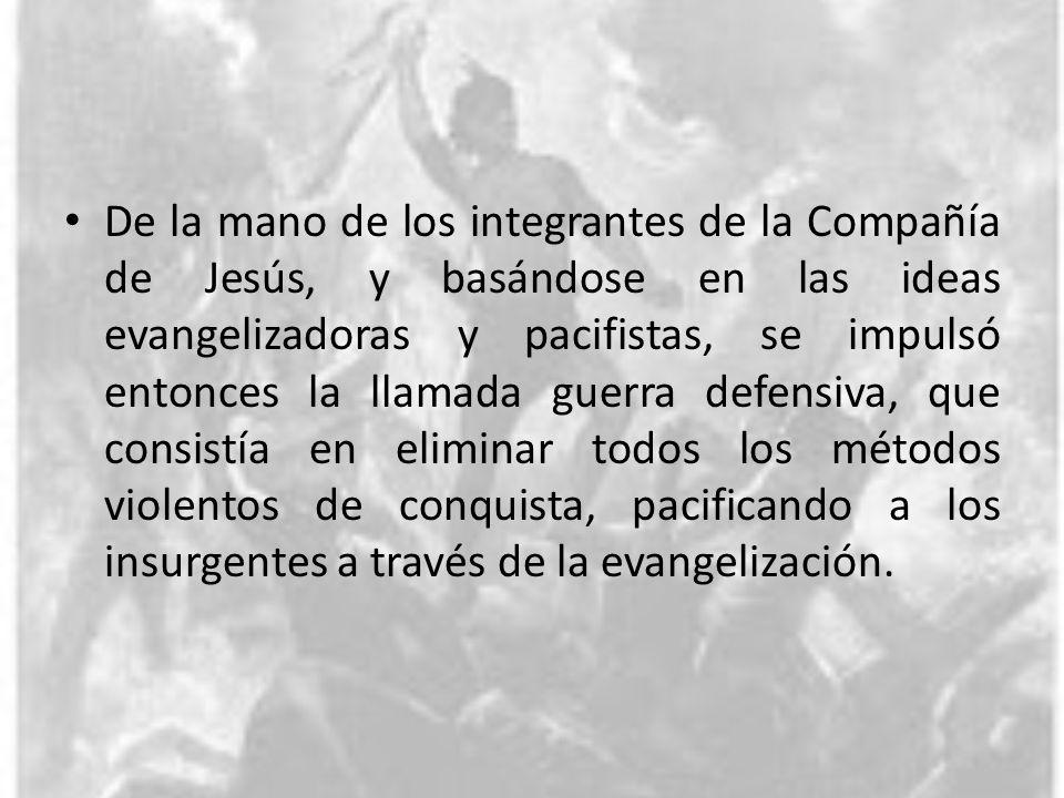 De la mano de los integrantes de la Compañía de Jesús, y basándose en las ideas evangelizadoras y pacifistas, se impulsó entonces la llamada guerra de