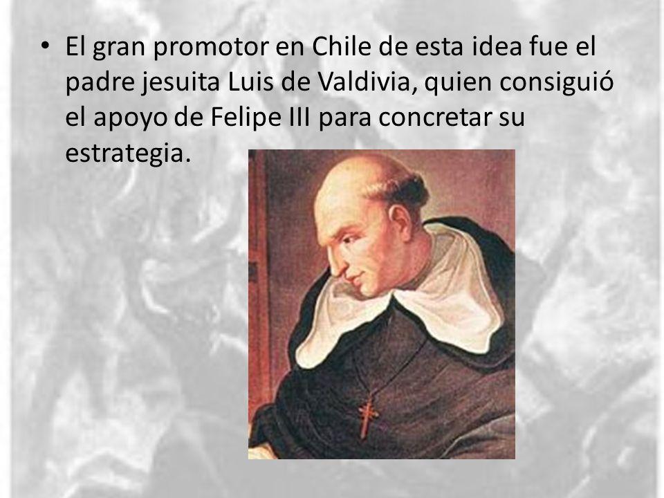 El gran promotor en Chile de esta idea fue el padre jesuita Luis de Valdivia, quien consiguió el apoyo de Felipe III para concretar su estrategia.