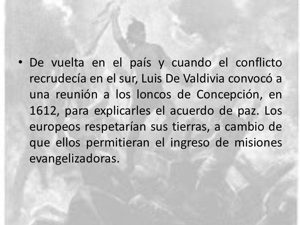 De vuelta en el país y cuando el conflicto recrudecía en el sur, Luis De Valdivia convocó a una reunión a los loncos de Concepción, en 1612, para expl