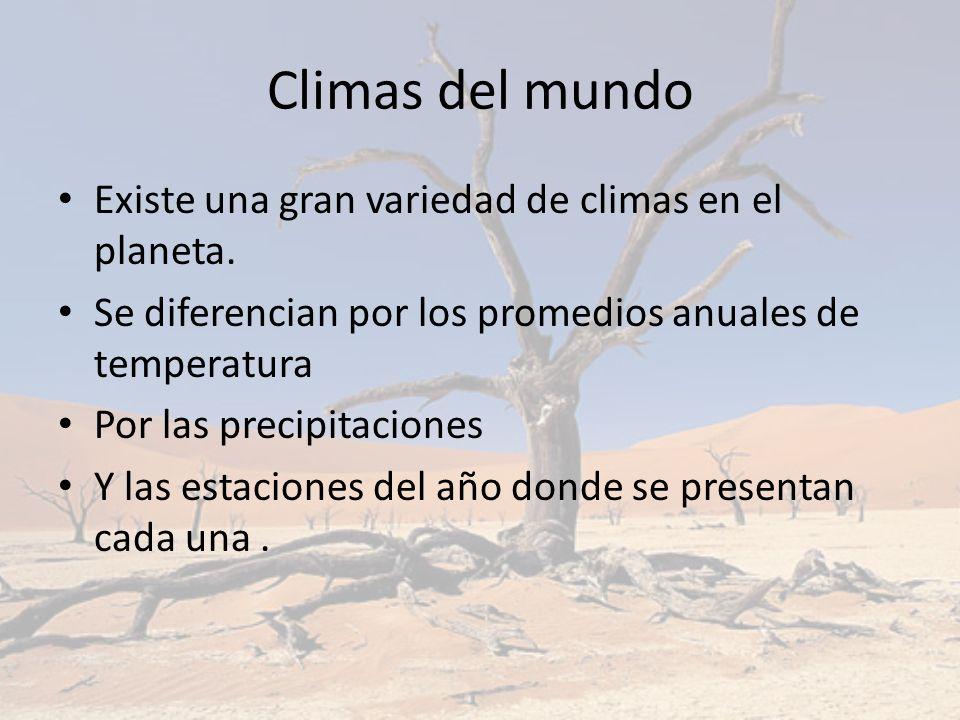Climas del mundo Existe una gran variedad de climas en el planeta. Se diferencian por los promedios anuales de temperatura Por las precipitaciones Y l