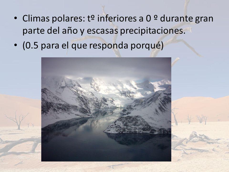 Climas polares: tº inferiores a 0 º durante gran parte del año y escasas precipitaciones. (0.5 para el que responda porqué)