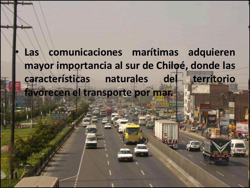 Las comunicaciones marítimas adquieren mayor importancia al sur de Chiloé, donde las características naturales del territorio favorecen el transporte