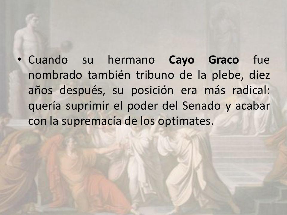 Cuando su hermano Cayo Graco fue nombrado también tribuno de la plebe, diez años después, su posición era más radical: quería suprimir el poder del Senado y acabar con la supremacía de los optimates.