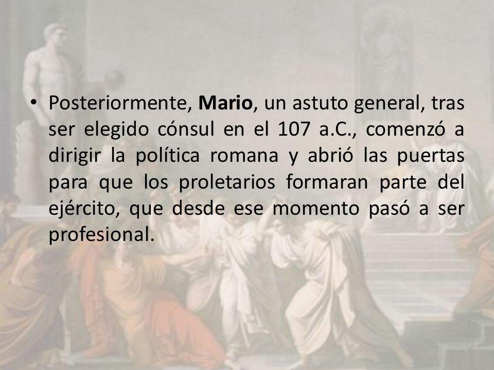 Posteriormente, Mario, un astuto general, tras ser elegido cónsul en el 107 a.C., comenzó a dirigir la política romana y abrió las puertas para que los proletarios formaran parte del ejército, que desde ese momento pasó a ser profesional.
