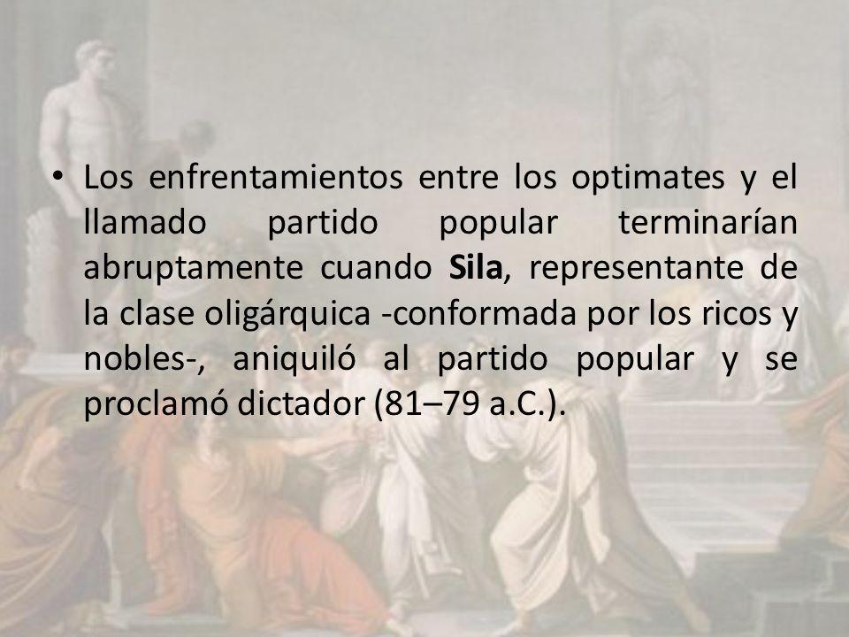 Los enfrentamientos entre los optimates y el llamado partido popular terminarían abruptamente cuando Sila, representante de la clase oligárquica -conformada por los ricos y nobles-, aniquiló al partido popular y se proclamó dictador (81–79 a.C.).