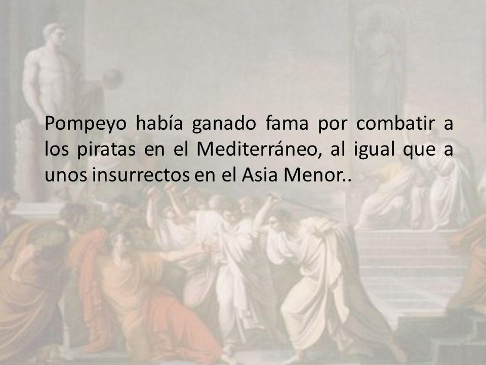Pompeyo había ganado fama por combatir a los piratas en el Mediterráneo, al igual que a unos insurrectos en el Asia Menor..