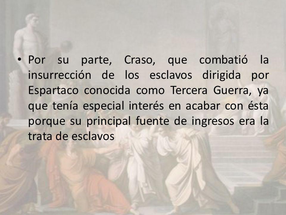 Por su parte, Craso, que combatió la insurrección de los esclavos dirigida por Espartaco conocida como Tercera Guerra, ya que tenía especial interés en acabar con ésta porque su principal fuente de ingresos era la trata de esclavos