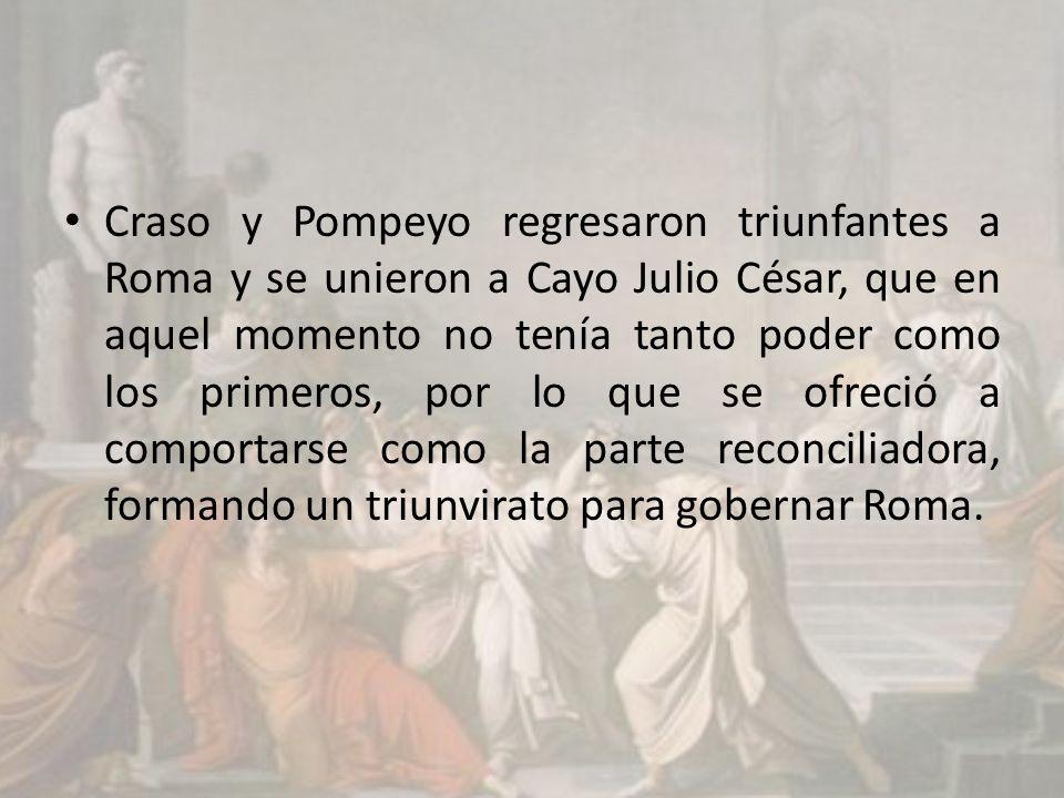 Craso y Pompeyo regresaron triunfantes a Roma y se unieron a Cayo Julio César, que en aquel momento no tenía tanto poder como los primeros, por lo que se ofreció a comportarse como la parte reconciliadora, formando un triunvirato para gobernar Roma.