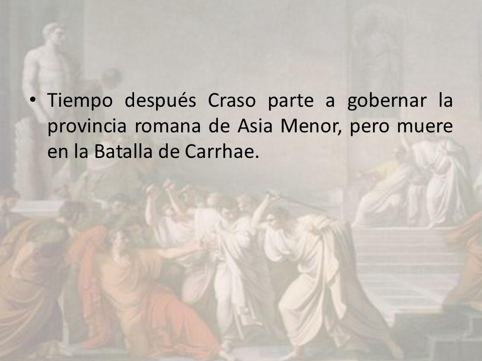 Tiempo después Craso parte a gobernar la provincia romana de Asia Menor, pero muere en la Batalla de Carrhae.