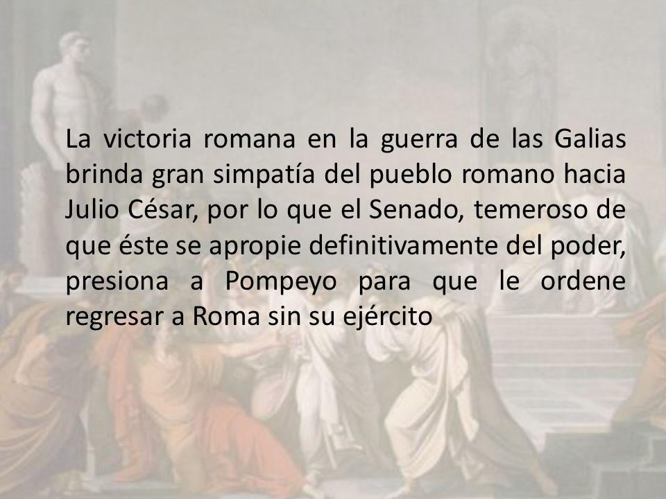 La victoria romana en la guerra de las Galias brinda gran simpatía del pueblo romano hacia Julio César, por lo que el Senado, temeroso de que éste se apropie definitivamente del poder, presiona a Pompeyo para que le ordene regresar a Roma sin su ejército
