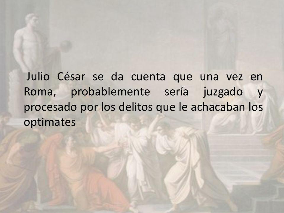 Julio César se da cuenta que una vez en Roma, probablemente sería juzgado y procesado por los delitos que le achacaban los optimates