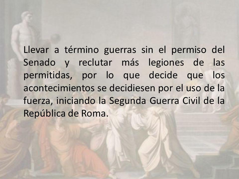 Llevar a término guerras sin el permiso del Senado y reclutar más legiones de las permitidas, por lo que decide que los acontecimientos se decidiesen por el uso de la fuerza, iniciando la Segunda Guerra Civil de la República de Roma.